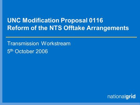 UNC Modification Proposal 0116 Reform of the NTS Offtake Arrangements Transmission Workstream 5 th October 2006.