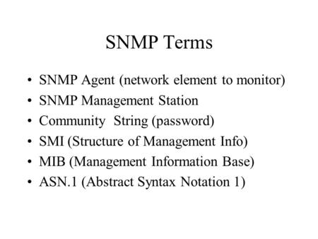 SNMP Terms SNMP Agent (network element to monitor) SNMP Management Station Community String (password) SMI (Structure of Management Info) MIB (Management.