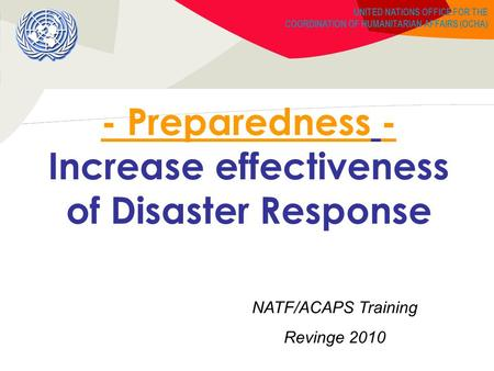 UNITED NATIONS OFFICE FOR THE COORDINATION OF HUMANITARIAN AFFAIRS (OCHA) - Preparedness - Increase effectiveness of Disaster Response NATF/ACAPS Training.