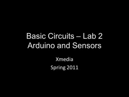 Basic Circuits – Lab 2 Arduino and Sensors Xmedia Spring 2011.