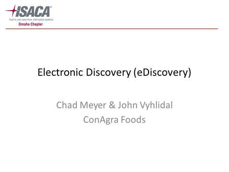 Electronic Discovery (eDiscovery) Chad Meyer & John Vyhlidal ConAgra Foods.