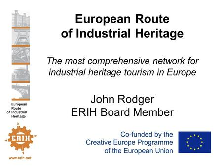 European Route of Industrial Heritage The most comprehensive network for industrial heritage tourism in Europe John Rodger ERIH Board Member.