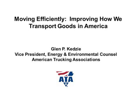 Moving Efficiently: Improving How We Transport Goods in America Glen P. Kedzie Vice President, Energy & Environmental Counsel American Trucking Associations.