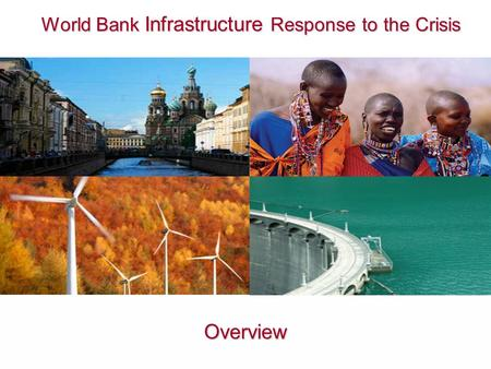 World Bank Infrastructure Response to the Crisis World Bank Infrastructure Response to the Crisis Overview.