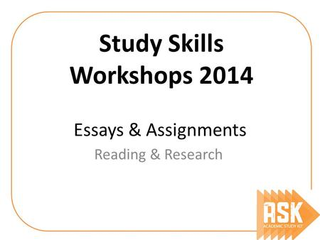 Essays & Assignments Reading & Research Study Skills Workshops 2014.