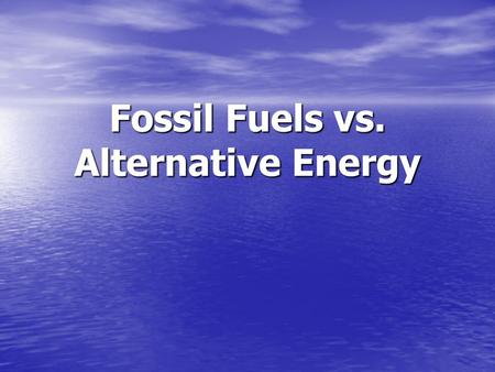 Fossil Fuels vs. Alternative Energy. What is Fossil Fuel? Microorganisms are buried and decay Formed millions to hundreds of millions of years ago Supply.