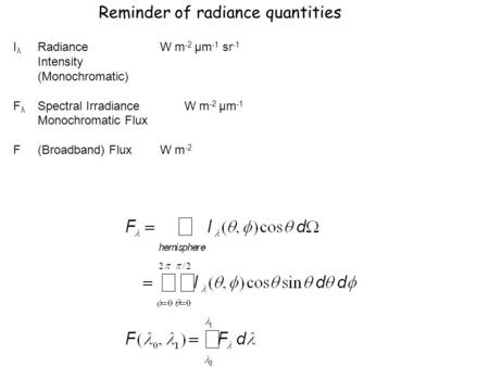 Reminder of radiance quantities I λ RadianceW m -2 μm -1 sr -1 Intensity (Monochromatic) F λ Spectral IrradianceW m -2 μm -1 Monochromatic Flux F(Broadband)