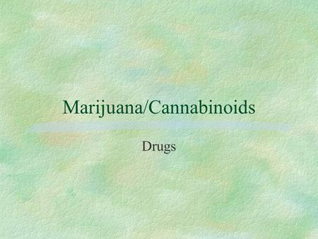 Marijuana/Cannabinoids Drugs. Peer Pressure and Stress §Sometimes all the stress and demands of high school may lead some people to try drugs to temporarily.