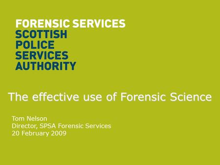 The effective use of Forensic Science Tom Nelson Director, SPSA Forensic Services 20 February 2009.