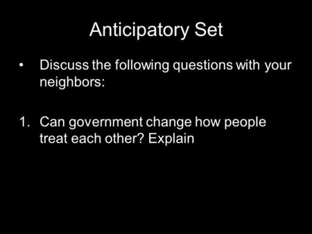 Anticipatory Set Discuss the following questions with your neighbors: 1.Can government change how people treat each other? Explain.