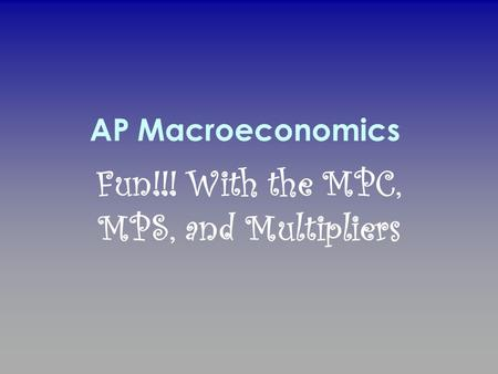 AP Macroeconomics Fun!!! With the MPC, MPS, and Multipliers.