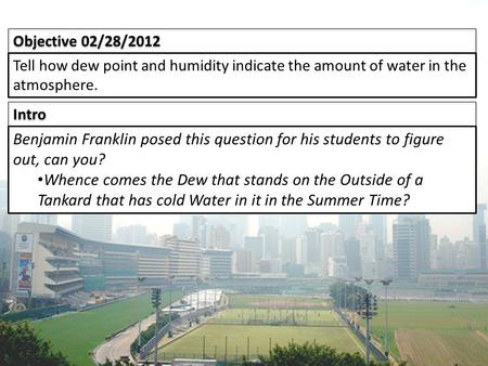 Intro Objective 02/28/2012 Tell how dew point and humidity indicate the amount of water in the atmosphere. Benjamin Franklin posed this question for his.