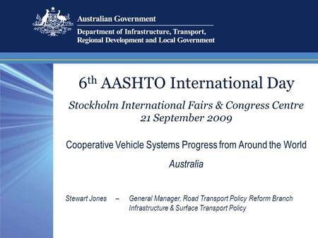 6 th AASHTO International Day Stockholm International Fairs & Congress Centre 21 September 2009 Cooperative Vehicle Systems Progress from Around the World.