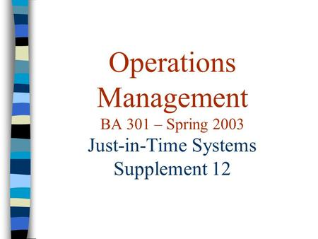 Operations Management BA 301 – Spring 2003 Just-in-Time Systems Supplement 12.