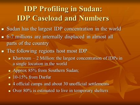 IDP Profiling in Sudan: IDP Caseload and Numbers Sudan has the largest IDP concentration in the world Sudan has the largest IDP concentration in the world.