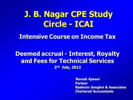 J. B. Nagar CPE Study Circle - ICAI Intensive Course on Income Tax Deemed accrual - Interest, Royalty and Fees for Technical Services 2 nd July, 2012 Naresh.