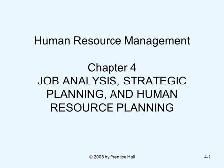 © 2008 by Prentice Hall4-1 Human Resource Management Chapter 4 JOB ANALYSIS, STRATEGIC PLANNING, AND HUMAN RESOURCE PLANNING.