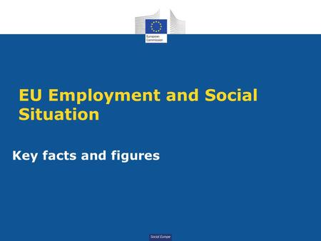 Social Europe EU Employment and Social Situation Key facts and figures.
