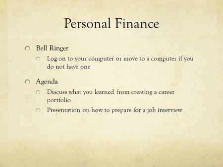 Personal Finance Bell Ringer Log on to your computer or move to a computer if you do not have one Agenda Discuss what you learned from creating a career.