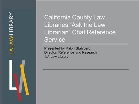 "California County Law Libraries ""Ask the Law Librarian"" Chat Reference Service Presented by Ralph Stahlberg, Director, Reference and Research LA Law Library."