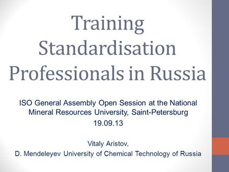 Training Standardisation Professionals in Russia ISO General Assembly Open Session at the National Mineral Resources University, Saint-Petersburg 19.09.13.