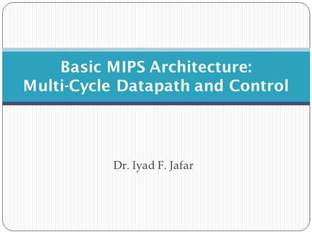 Dr. Iyad F. Jafar Basic MIPS Architecture: Multi-Cycle Datapath and Control.