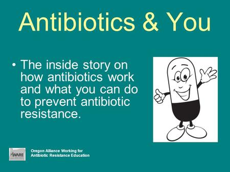 Antibiotics & You The inside story on how antibiotics work and what you can do to prevent antibiotic resistance. Oregon Alliance Working for Antibiotic.