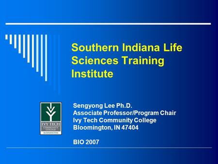 Southern Indiana Life Sciences Training Institute Sengyong Lee Ph.D. Associate Professor/Program Chair Ivy Tech Community College Bloomington, IN 47404.