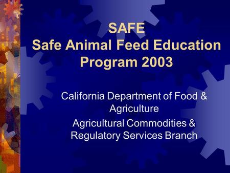 SAFE Safe Animal Feed Education Program 2003 California Department of Food & Agriculture Agricultural Commodities & Regulatory Services Branch.