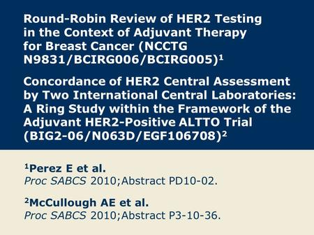 Round-Robin Review of HER2 Testing in the Context of Adjuvant Therapy for Breast Cancer (NCCTG N9831/BCIRG006/BCIRG005) 1 Concordance of HER2 Central Assessment.