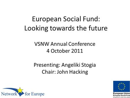 European Social Fund: Looking towards the future VSNW Annual Conference 4 October 2011 Presenting: Angeliki Stogia Chair: John Hacking.