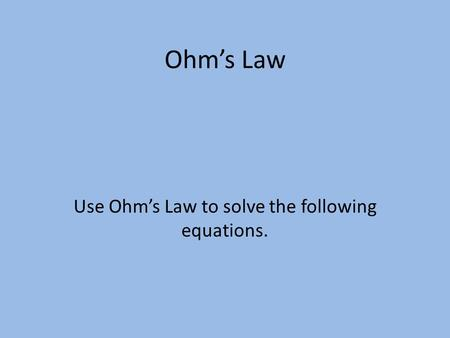 Use Ohm's Law to solve the following equations.