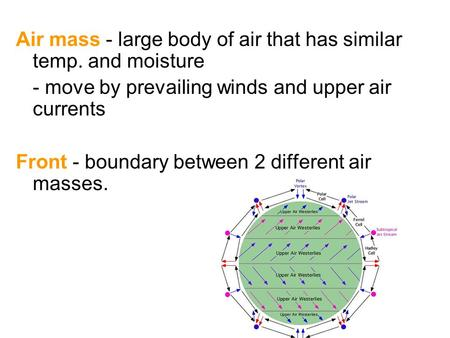 Air mass - large body of air that has similar temp. and moisture - move by prevailing winds and upper air currents Front - boundary between 2 different.