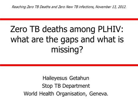 Zero TB deaths among PLHIV: what are the gaps and what is missing? Haileyesus Getahun Stop TB Department World Health Organisation, Geneva. Reaching Zero.