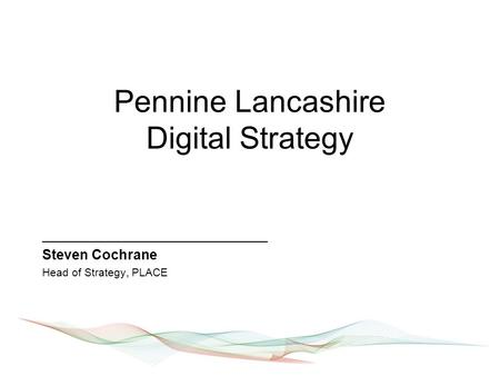 Pennine Lancashire Digital Strategy _____________________________ Steven Cochrane Head of Strategy, PLACE.