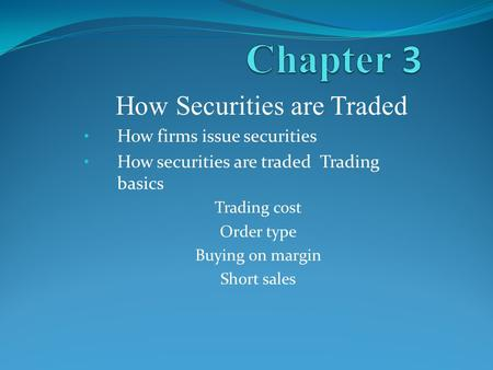 How Securities are Traded How firms issue securities How securities are traded Trading basics Trading cost Order type Buying on margin Short sales.
