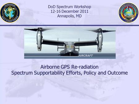 Airborne GPS Re-radiation Spectrum Supportability Efforts, Policy and Outcome DoD Spectrum Workshop 12-16 December 2011 Annapolis, MD.