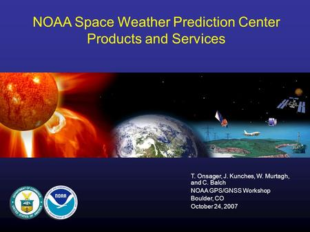 NOAA Space Weather Prediction Center Products and Services T. Onsager, J. Kunches, W. Murtagh, and C. Balch NOAA GPS/GNSS Workshop Boulder, CO October.