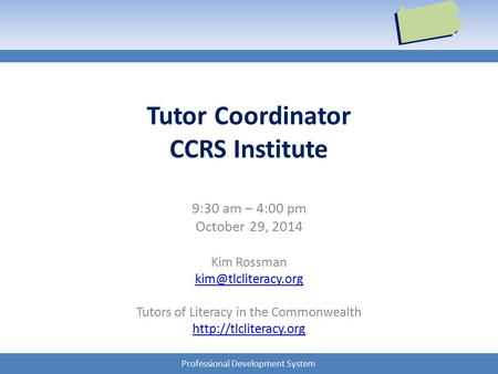 Professional Development System Tutor Coordinator CCRS Institute 9:30 am – 4:00 pm October 29, 2014 Kim Rossman Tutors of Literacy.