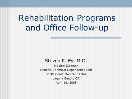 Rehabilitation Programs and Office Follow-up Steven R. Ey, M.D. Medical Director Genesis Chemical Dependency Unit South Coast Medical Center Laguna Beach,