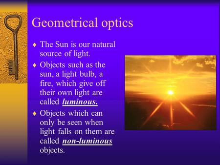 Geometrical optics  The Sun is our natural source of light.  Objects such as the sun, a light bulb, a fire, which give off their own light are called.