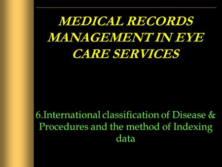 MEDICAL RECORDS MANAGEMENT IN EYE CARE SERVICES 6.International classification of Disease & Procedures and the method of Indexing data.