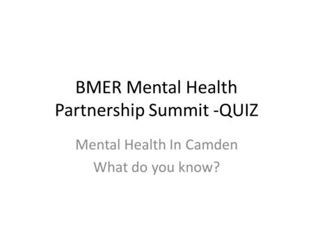 BMER Mental Health Partnership Summit -QUIZ Mental Health In Camden What do you know?