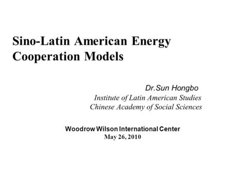 Sino-Latin American Energy Cooperation Models Dr.Sun Hongbo Institute of Latin American Studies Chinese Academy of Social Sciences Woodrow Wilson International.