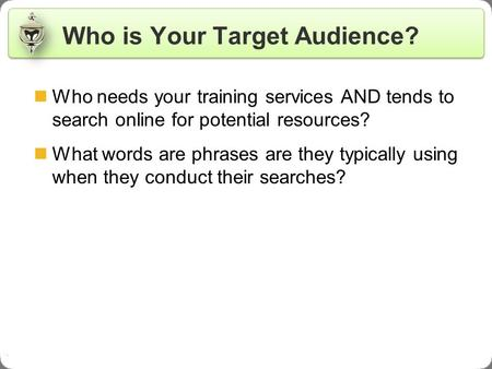 . Who is Your Target Audience? Who needs your training services AND tends to search online for potential resources? What words are phrases are they typically.