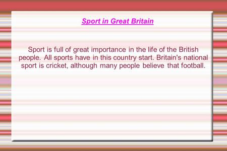 Sport in Great Britain Sport is full of great importance in the life of the British people. All sports have in this country start. Britain's national sport.
