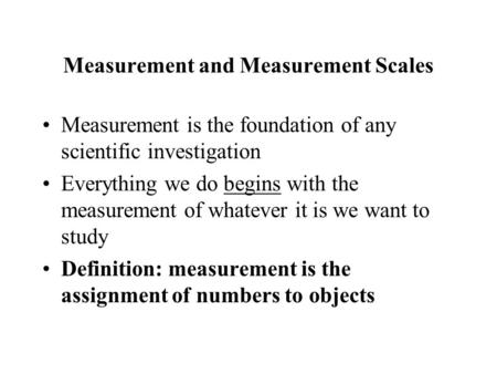 Measurement and Measurement Scales Measurement is the foundation of any scientific investigation Everything we do begins with the measurement of whatever.