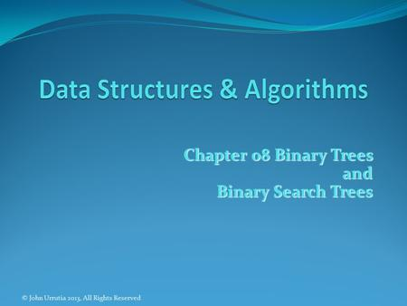 Chapter 08 Binary Trees and Binary Search Trees © John Urrutia 2013, All Rights Reserved.