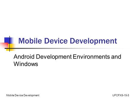 UFCFX5-15-3Mobile Device Development Android Development Environments and Windows.