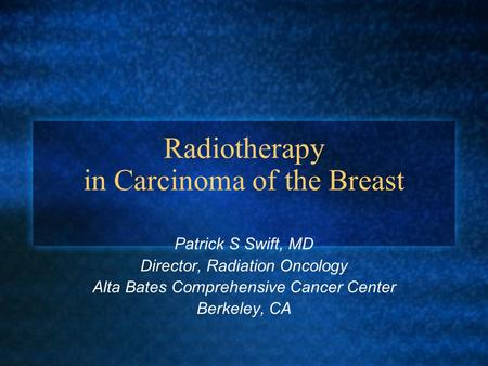 Radiotherapy in Carcinoma of the Breast Patrick S Swift, MD Director, Radiation Oncology Alta Bates Comprehensive Cancer Center Berkeley, CA.